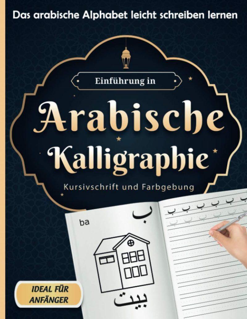 Einführung in Arabische Kalligraphie : Kursivschrift und Farbgebung, Das arabische Alphabet leicht schreiben lernen ,Ideal für Anfänger