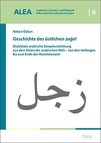 Geschichte des östlichen zagal: Dialektale arabische Strophendichtung aus dem Osten der arabischen Welt - von den Anfängen bis zum Ende der ... Bis Achtzehnhundert (Alea), Band 6)