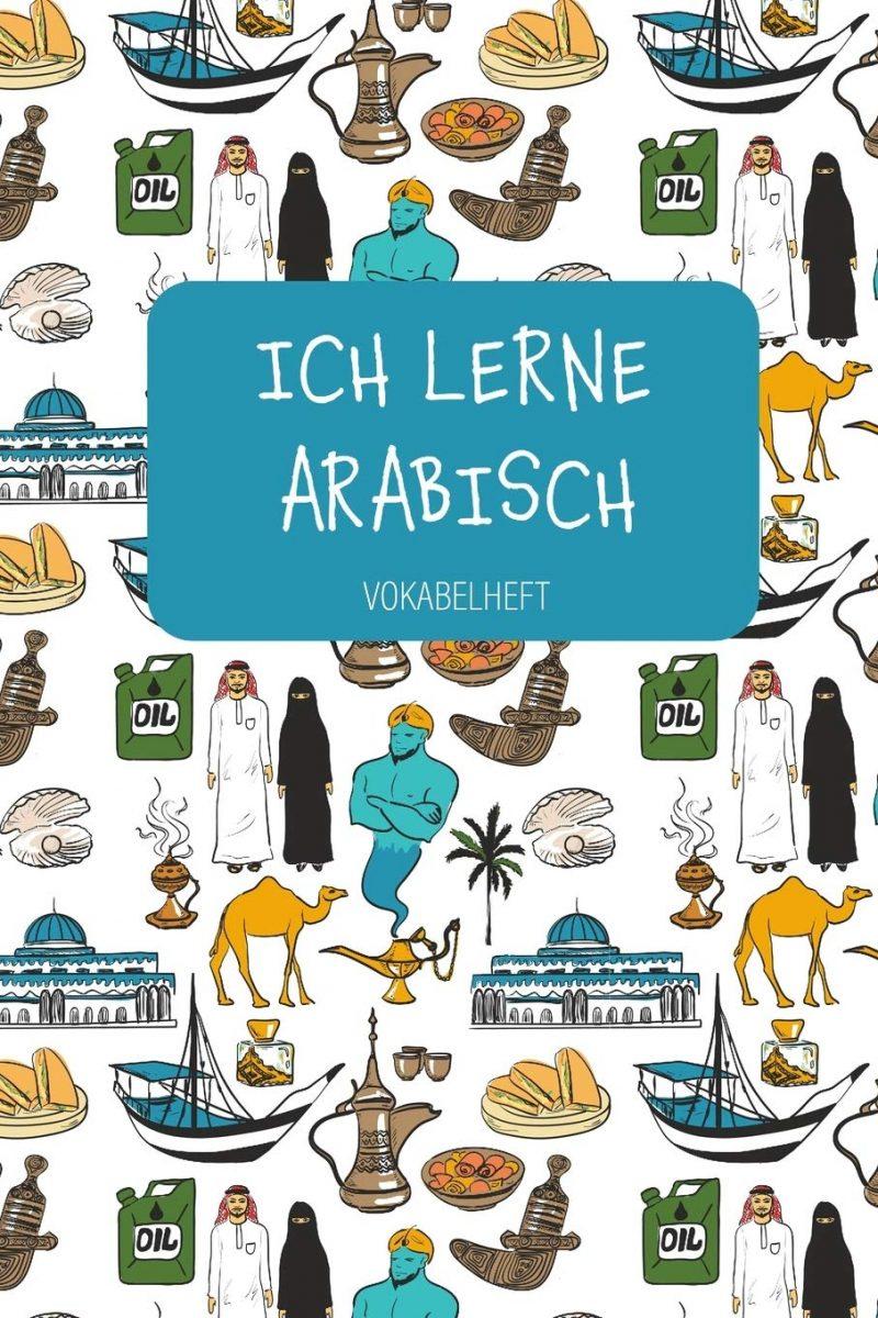 ICH LERNE ARABISCH Vokabelheft: Zum Sprachen lernen in Schule und Volkshochschule, für Beruf und Hobby. A5   3 Spalten   120 Seiten für 2800 Vokabeln.