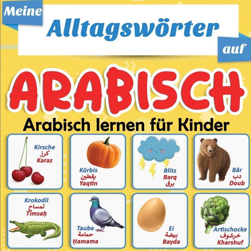 Meine Alltagswörter auf Arabisch : Arabisch lernen für Kinder: Mehr als 100 aus dem Deutsch übersetzte und thematisch geordnete Wörter
