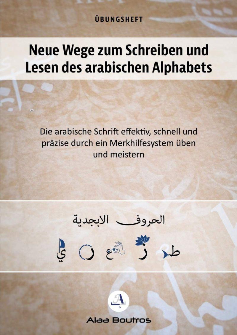 Neue Wege zum Schreiben und Lesen des arabischen Alphabets: Die arabische Schrift effektiv, schnell und präzise durch ein Merkhelfsystem üben und meistern