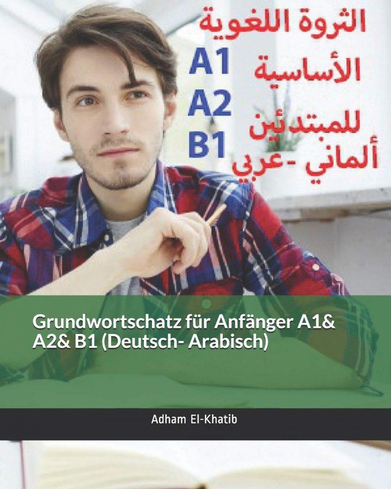 Grundwortschatz für Anfänger A1& A2& B1 (Deutsch- Arabisch): الثروة اللغوية الأساسية للمبتدئين (ألماني- عربي): ... (ألماني