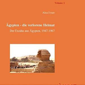 Ägypten - die verlorene Heimat: Der Exodus aus Ägypten, 1947-1967. Geschichte der Juden in Ägypten von 1540 BC bis 1967 AD (Arabische Welt - Arab World, Band 1)