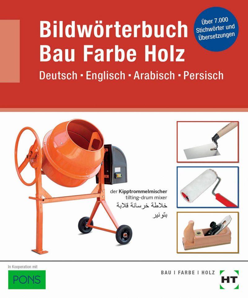 Bildwörterbuch Bau Farbe Holz: Deutsch Englisch Arabisch Persisch: Deutsch Englisch Arabisch Persisch / Über 7000 Stichwörter und Übersetzungen