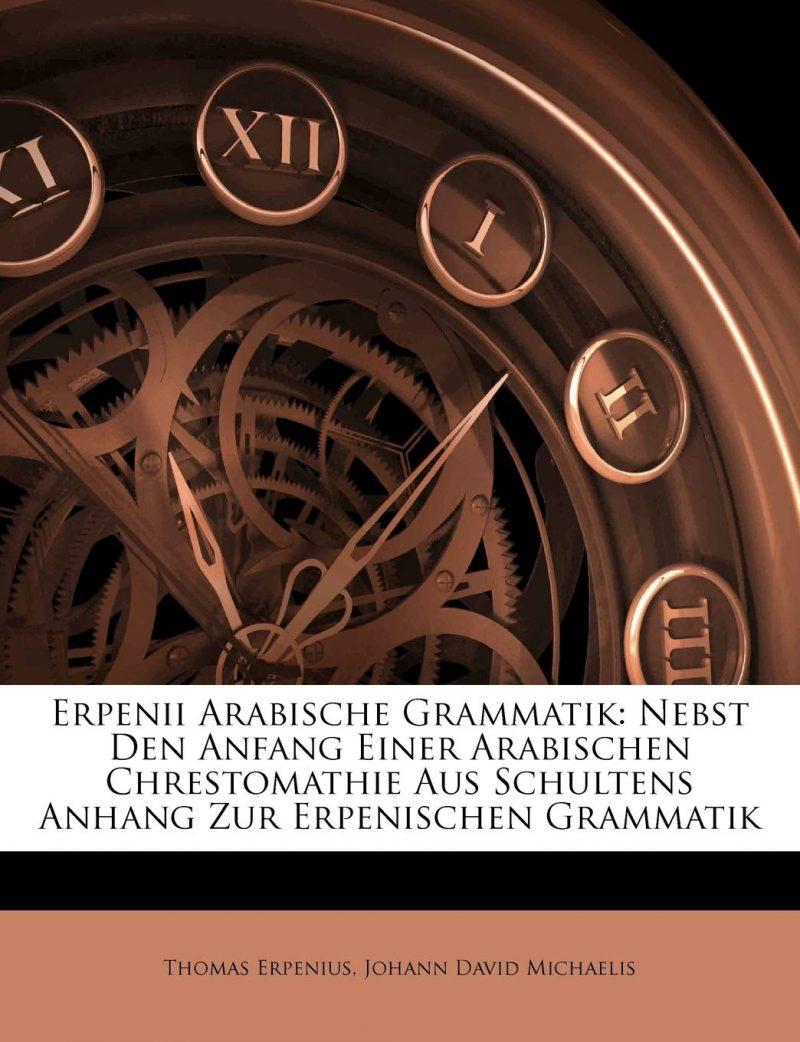 Erpenius, T: Erpenii Arabische Grammatik: Nebst Den Anfang E: Nebst Den Anfang Einer Arabischen Chrestomathie Aus Schultens Anhang Zur Erpenischen Grammatik