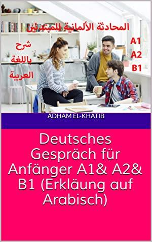 Grundwortschatz für Anfänger A1& A2& B1 (Deutsch- Arabisch): الثروة اللغوية الأساسية للمبتدئين (ألماني- عربي) (Deutsch für Anfänger, mit Erkärung auf Arabisch)