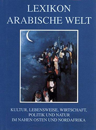 Lexikon Arabische Welt: Kultur, Lebensweise, Wirtschaft, Politik und Natur im Nahen Osten und in Nordafrika