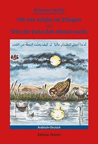 Oh wie schön ist Fliegen oder Wie die Ente den Mond sucht (Deutsch-Arabisch): Ein Märchen für deutsche und arabische Kinder
