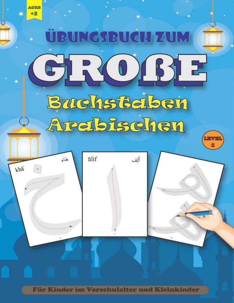 Übungsbuch zum GROßE Buchstaben Arabischen: Übungsbuch zum arabischen Schreiben - große Buchstaben - Für Kinder im Vorschulalter und Kleinkinder, (1. bis 4. Klasse) ages +2